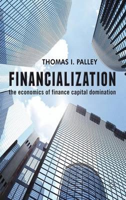 Financialization: The Economics of Finance Capital Domination (Hardback)