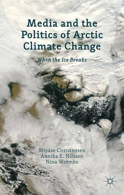 Media and the Politics of Arctic Climate Change: When the Ice Breaks (Hardback)