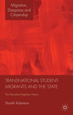 Transnational Student-Migrants and the State: The Education-Migration Nexus - Migration, Diasporas and Citizenship (Hardback)