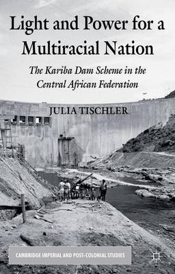 Light and Power for a Multiracial Nation: The Kariba Dam Scheme in the Central African Federation - Cambridge Imperial and Post-Colonial Studies Series (Hardback)