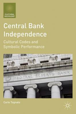 Central Bank Independence: Cultural Codes and Symbolic Performance - Cultural Sociology (Hardback)