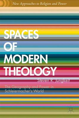 Spaces of Modern Theology: Geography and Power in Schleiermacher's World - New Approaches to Religion and Power (Hardback)