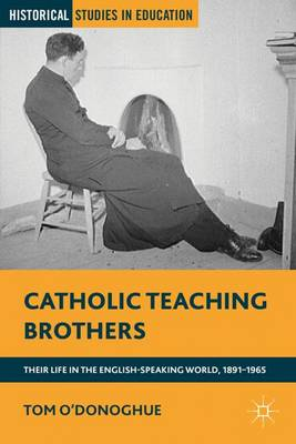 Catholic Teaching Brothers: Their Life in the English-Speaking World, 1891-1965 - Historical Studies in Education (Hardback)