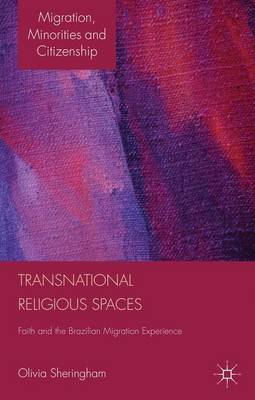 Transnational Religious Spaces: Faith and the Brazilian Migration Experience - Migration, Diasporas and Citizenship (Hardback)