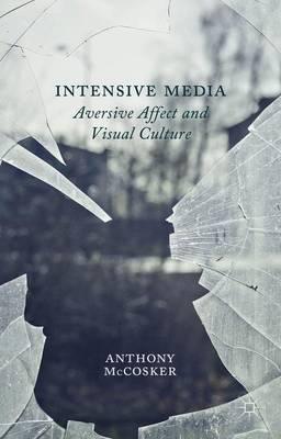 Intensive Media: Aversive Affect and Visual Culture (Hardback)
