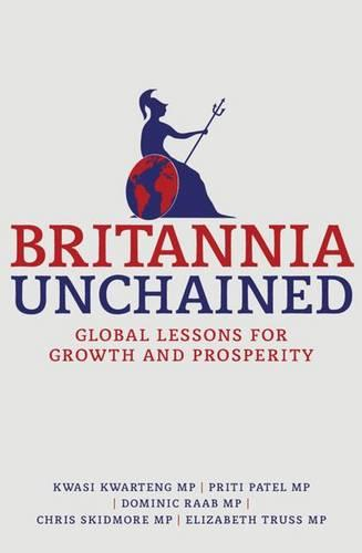 Britannia Unchained: Global Lessons for Growth and Prosperity (Hardback)