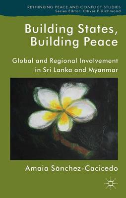 Building States, Building Peace: Global and Regional Involvement in Sri Lanka and Myanmar - Rethinking Peace and Conflict Studies (Hardback)