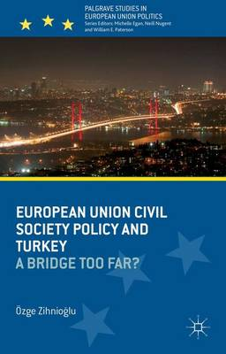 European Union Civil Society Policy and Turkey: A Bridge Too Far? - Palgrave Studies in European Union Politics (Hardback)