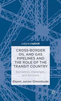 Cross-border Oil and Gas Pipelines and the Role of the Transit Country: Economics, Challenges and Solutions (Hardback)