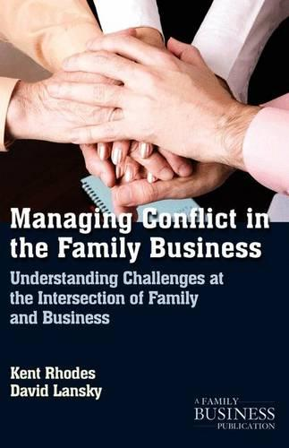 Managing Conflict in the Family Business: Understanding Challenges at the Intersection of Family and Business - A Family Business Publication (Paperback)