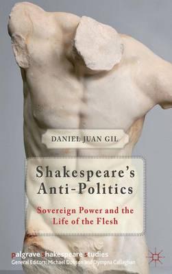 Shakespeare's Anti-Politics: Sovereign Power and the Life of the Flesh - Palgrave Shakespeare Studies (Hardback)