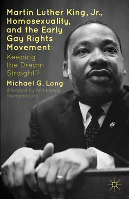 Martin Luther King Jr., Homosexuality, and the Early Gay Rights Movement: Keeping the Dream Straight? (Hardback)