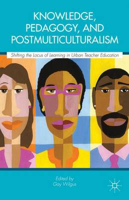 Knowledge, Pedagogy, and Postmulticulturalism: Shifting the Locus of Learning in Urban Teacher Education (Hardback)