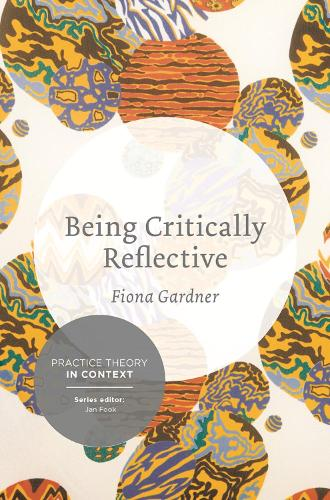 Being Critically Reflective: Engaging in Holistic Practice - Practice Theory in Context (Paperback)
