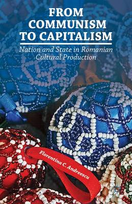 From Communism to Capitalism: Nation and State in Romanian Cultural Production (Hardback)