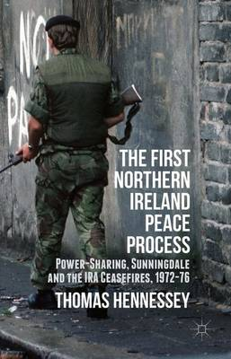 The First Northern Ireland Peace Process: Power-Sharing, Sunningdale and the IRA Ceasefires 1972-76 (Hardback)