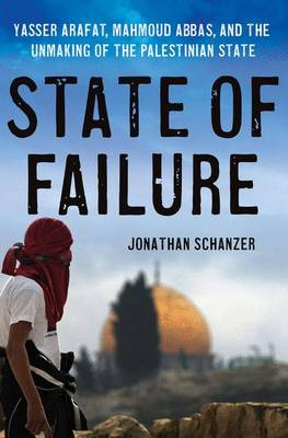 State of Failure: Yasser Arafat, Mahmoud Abbas, and the Unmaking of the Palestinian State (Hardback)