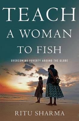Teach a Woman to Fish: Overcoming Poverty Around the Globe (Hardback)