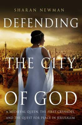 Defending the City of God: A Medieval Queen, the First Crusades, and the Quest for Peace in Jerusalem (Hardback)