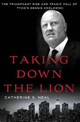 Taking Down the Lion: The Triumphant Rise and Tragic Fall of Tyco's Dennis Kozlowski (Hardback)