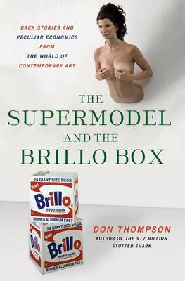 The Supermodel and the Brillo Box: Back Stories and Peculiar Economics from the World of Contemporary Art (Hardback)