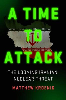 A Time to Attack: The Looming Iranian Nuclear Threat (Hardback)