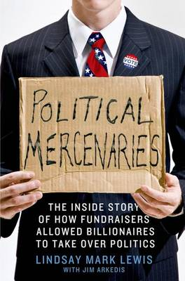 Political Mercenaries: How Fundraisers Allowed Billionaires to Take Over Politics (Hardback)