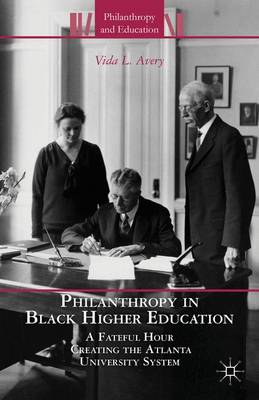 Philanthropy in Black Higher Education: A Fateful Hour Creating the Atlanta University System - Philanthropy and Education (Hardback)