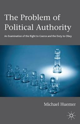 The Problem of Political Authority: An Examination of the Right to Coerce and the Duty to Obey (Hardback)