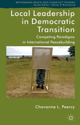 Local Leadership in Democratic Transition: Competing Paradigms in International Peacebuilding - Rethinking Peace and Conflict Studies (Hardback)