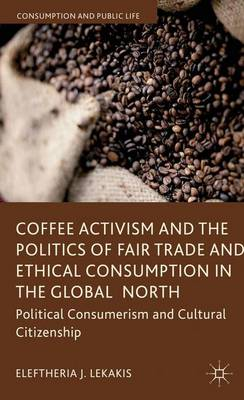 Coffee Activism and the Politics of Fair Trade and Ethical Consumption in the Global North: Political Consumerism and Cultural Citizenship - Consumption and Public Life (Hardback)