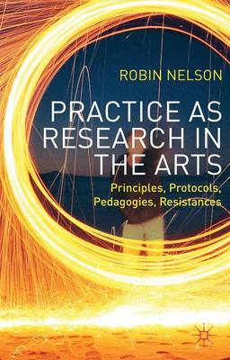Practice as Research in the Arts: Principles, Protocols, Pedagogies, Resistances (Paperback)