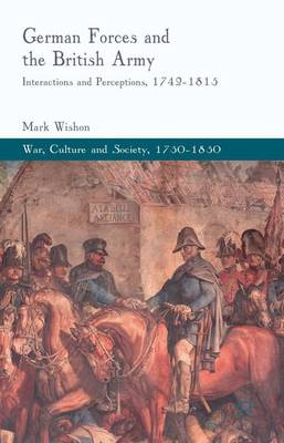 German Forces and the British Army: Interactions and Perceptions, 1742-1815 - War, Culture and Society, 1750-1850 (Hardback)