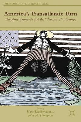 """America's Transatlantic Turn: Theodore Roosevelt and the """"Discovery"""" of Europe - The World of the Roosevelts (Hardback)"""