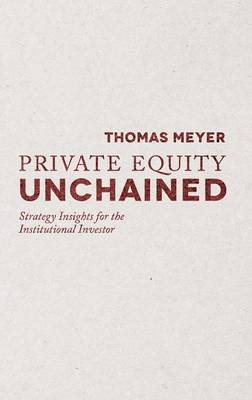 Private Equity Unchained: Strategy Insights for the Institutional Investor (Hardback)