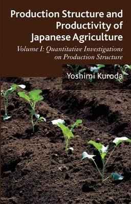 Production Structure and Productivity of Japanese Agriculture: Production Structure and Productivity of Japanese Agriculture Quantitative Investigations on Production Structure Volume 1 (Hardback)