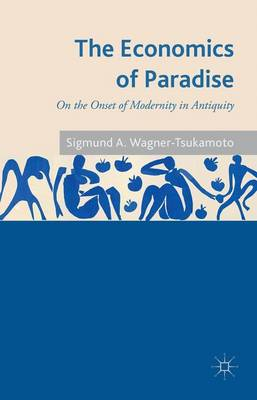 The Economics of Paradise: On the Onset of Modernity in Antiquity (Hardback)