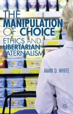 The Manipulation of Choice: Ethics and Libertarian Paternalism (Hardback)