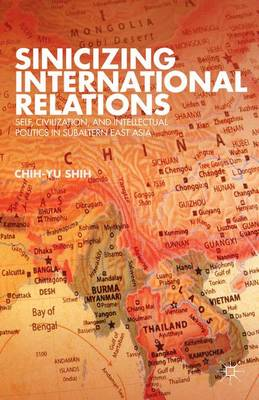 Sinicizing International Relations: Self, Civilization, and Intellectual Politics in Subaltern East Asia (Hardback)