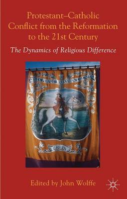Protestant-Catholic Conflict from the Reformation to the 21st Century: The Dynamics of Religious Difference (Hardback)