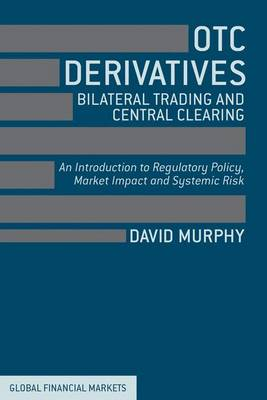 OTC Derivatives: Bilateral Trading and Central Clearing: An Introduction to Regulatory Policy, Market Impact and Systemic Risk - Global Financial Markets (Hardback)
