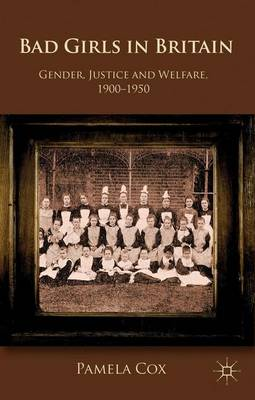 Gender,Justice and Welfare in Britain,1900-1950: Bad Girls in Britain, 1900-1950 (Paperback)