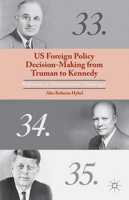 US Foreign Policy Decision-Making from Truman to Kennedy: Responses to International Challenges (Hardback)