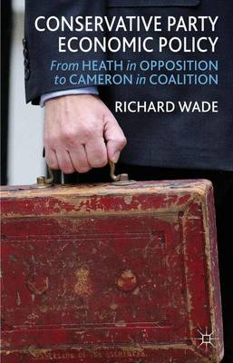 Conservative Party Economic Policy: From Heath in Opposition to Cameron in Coalition (Hardback)