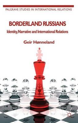 Borderland Russians: Identity, Narrative and International Relations - Palgrave Studies in International Relations (Paperback)