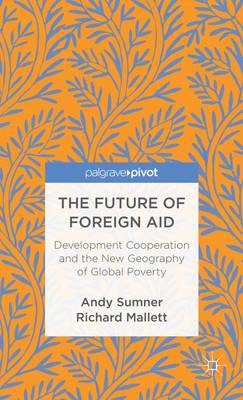 The Future of Foreign Aid: Development Cooperation and the New Geography of Global Poverty (Hardback)