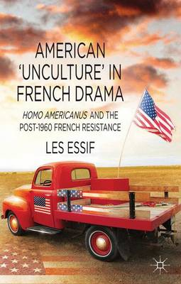 American `Unculture' in French Drama: Homo Americanus and the Post-1960 French Resistance (Hardback)