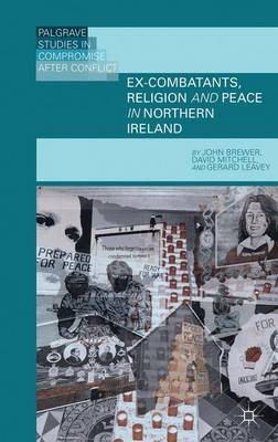 Ex-Combatants, Religion, and Peace in Northern Ireland: The Role of Religion in Transitional Justice - Palgrave Studies in Compromise after Conflict (Hardback)