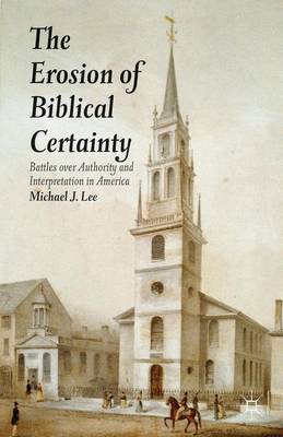 The Erosion of Biblical Certainty: Battles over Authority and Interpretation in America (Hardback)