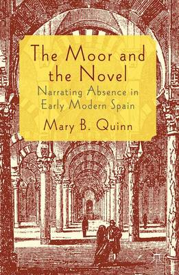 The Moor and the Novel: Narrating Absence in early modern Spain (Hardback)